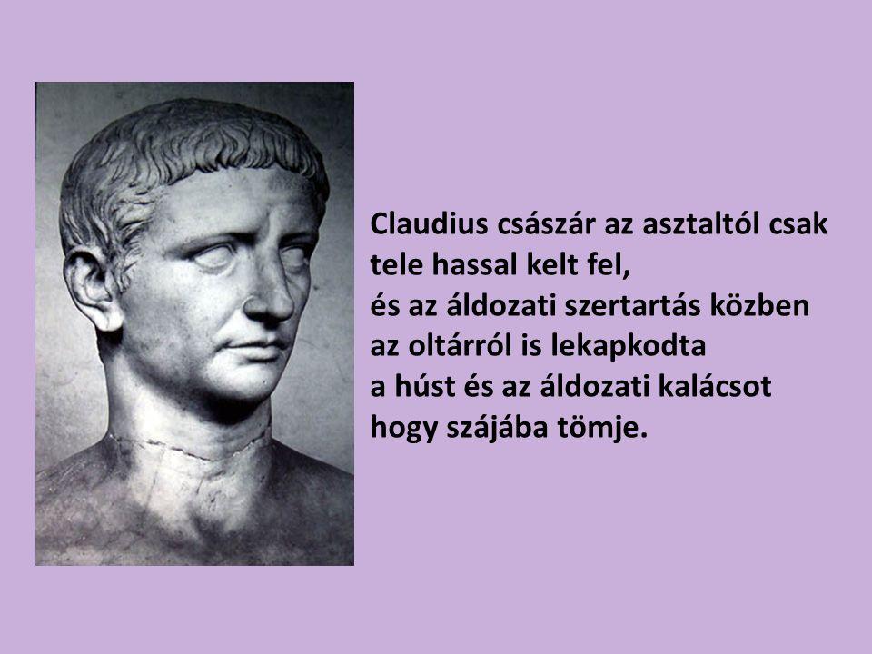 Claudius császár az asztaltól csak tele hassal kelt fel,
