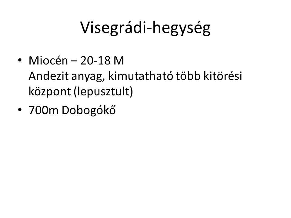 Visegrádi-hegység Miocén – 20-18 M Andezit anyag, kimutatható több kitörési központ (lepusztult) 700m Dobogókő.