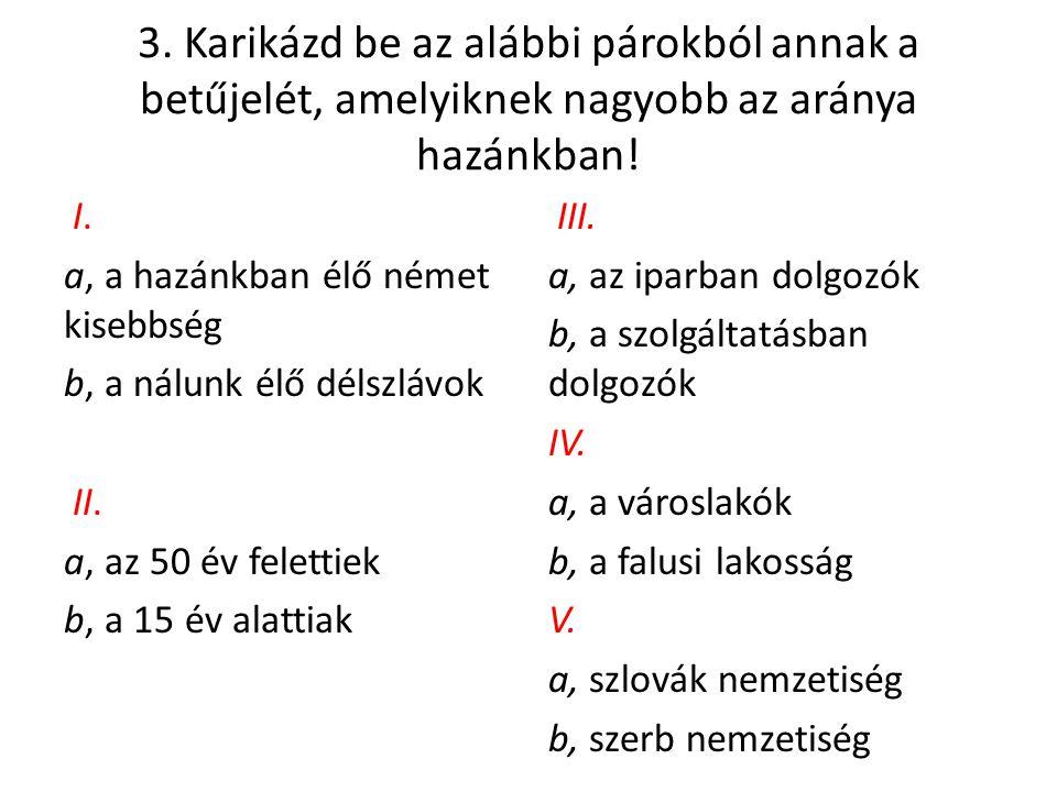 3. Karikázd be az alábbi párokból annak a betűjelét, amelyiknek nagyobb az aránya hazánkban!