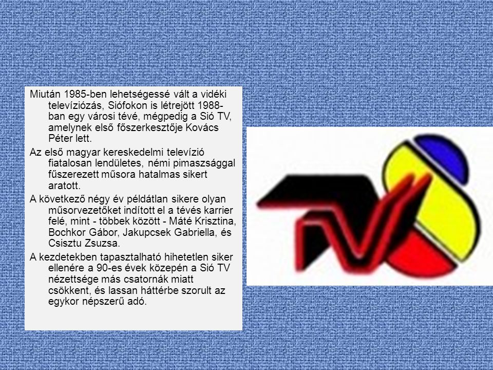 Miután 1985-ben lehetségessé vált a vidéki televíziózás, Siófokon is létrejött 1988-ban egy városi tévé, mégpedig a Sió TV, amelynek első főszerkesztője Kovács Péter lett.