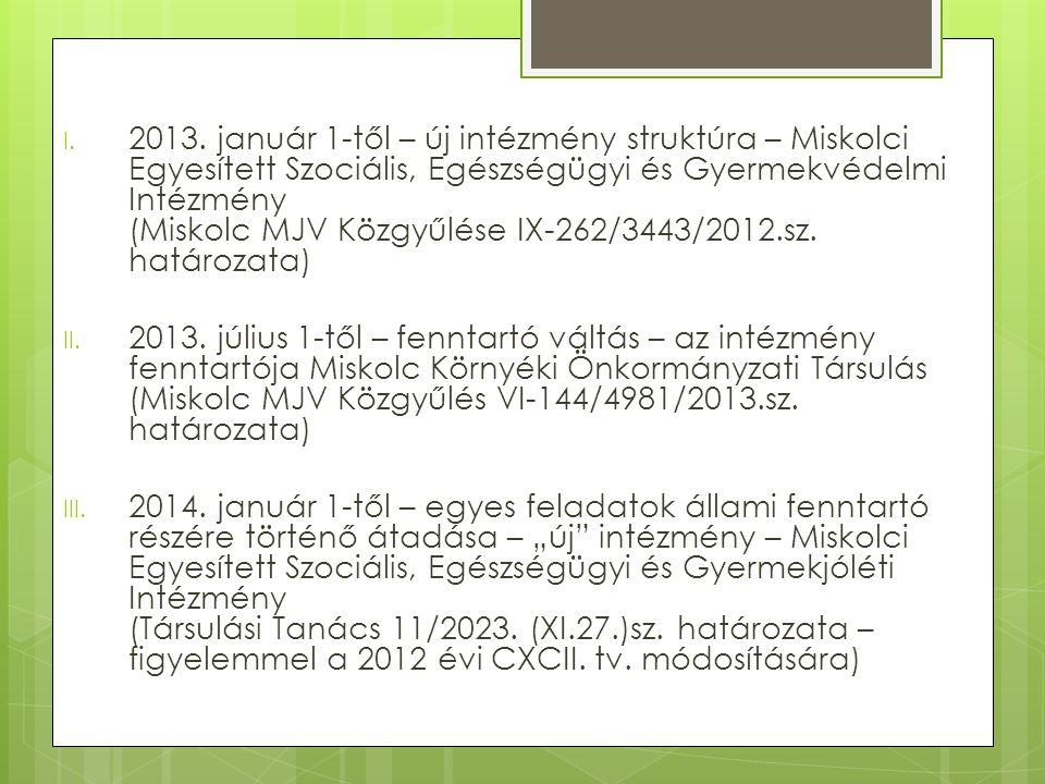 2013. január 1-től – új intézmény struktúra – Miskolci Egyesített Szociális, Egészségügyi és Gyermekvédelmi Intézmény (Miskolc MJV Közgyűlése IX-262/3443/2012.sz. határozata)