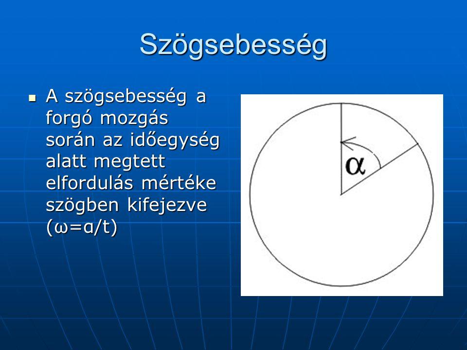 Szögsebesség A szögsebesség a forgó mozgás során az időegység alatt megtett elfordulás mértéke szögben kifejezve (ω=α/t)