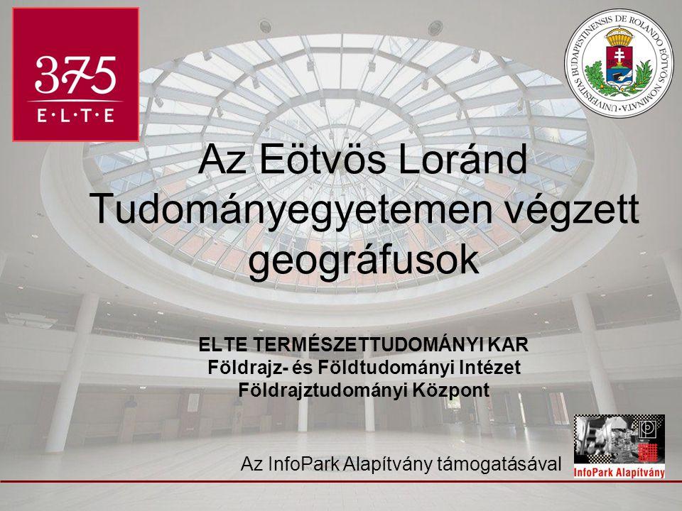 Az Eötvös Loránd Tudományegyetemen végzett geográfusok ELTE TERMÉSZETTUDOMÁNYI KAR Földrajz- és Földtudományi Intézet Földrajztudományi Központ