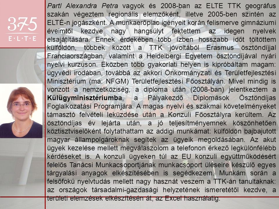 Partl Alexandra Petra vagyok és 2008-ban az ELTE TTK geográfus szakán végeztem regionális elemzőként, illetve 2005-ben szintén az ELTÉ-n jogászként.