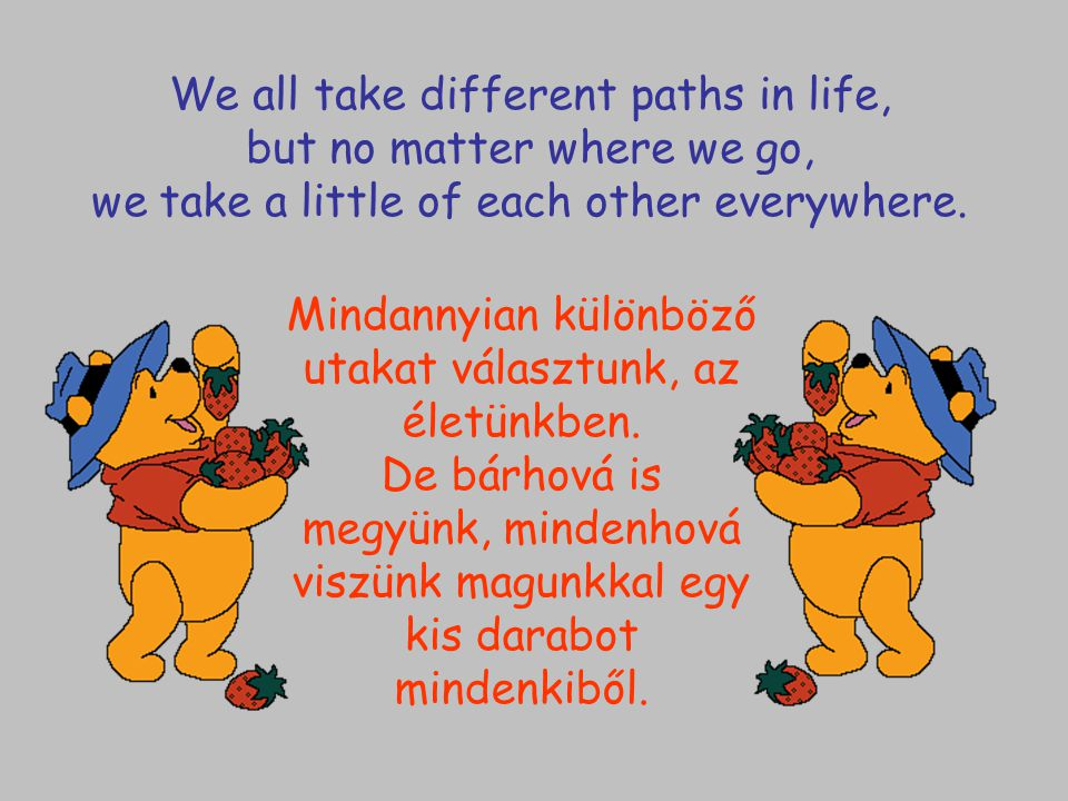 We all take different paths in life, but no matter where we go, we take a little of each other everywhere.