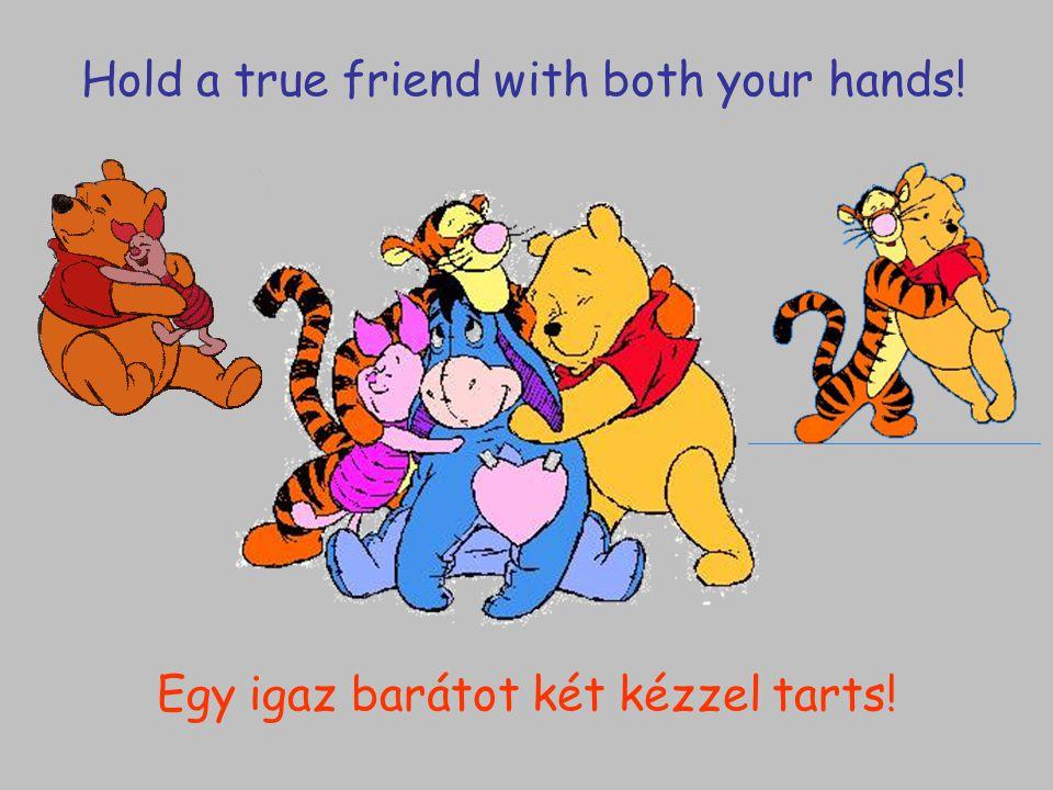 Egy igaz barátot két kézzel tarts!