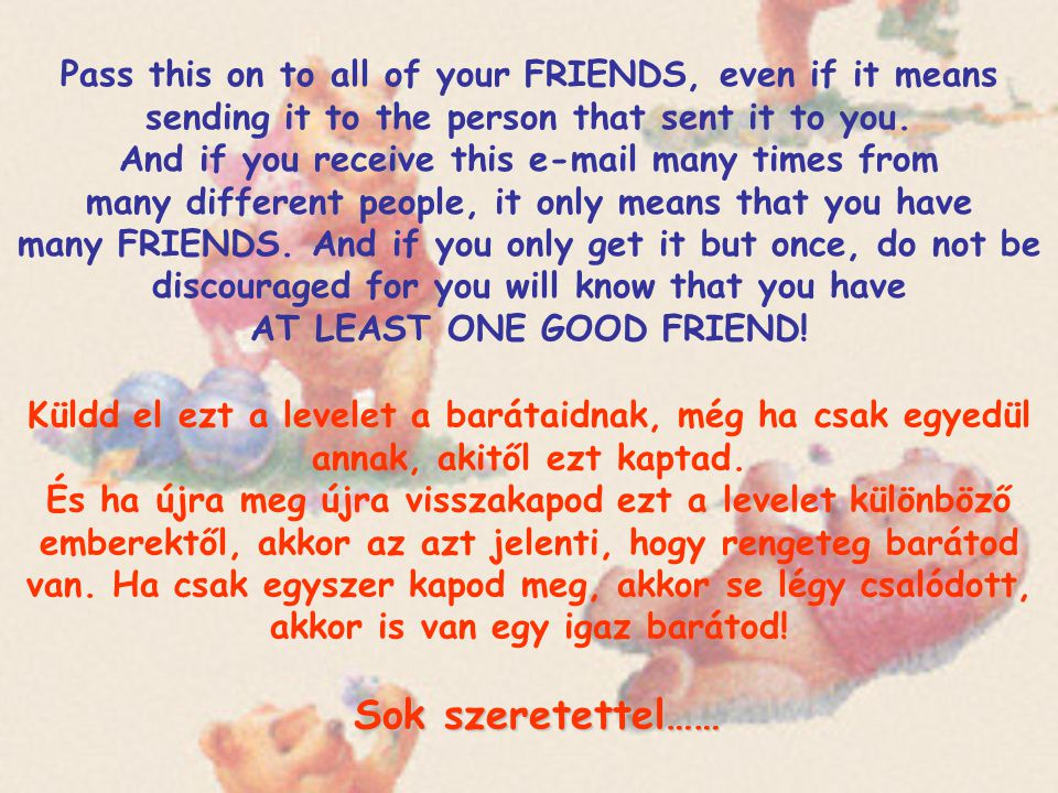 Pass this on to all of your FRIENDS, even if it means sending it to the person that sent it to you. And if you receive this e-mail many times from many different people, it only means that you have many FRIENDS. And if you only get it but once, do not be discouraged for you will know that you have AT LEAST ONE GOOD FRIEND!