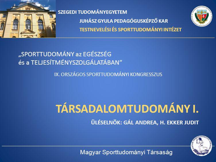 TÁRSADALOMTUDOMÁNY I. Üléselnök: Gál Andrea, H. Ekker Judit
