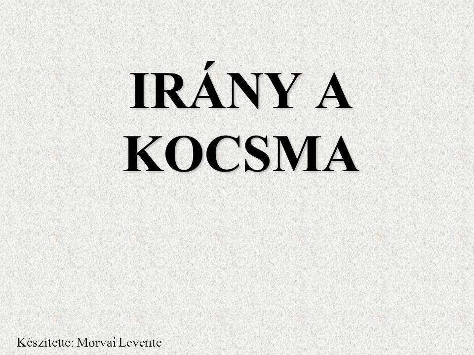 IRÁNY A KOCSMA Készítette: Morvai Levente