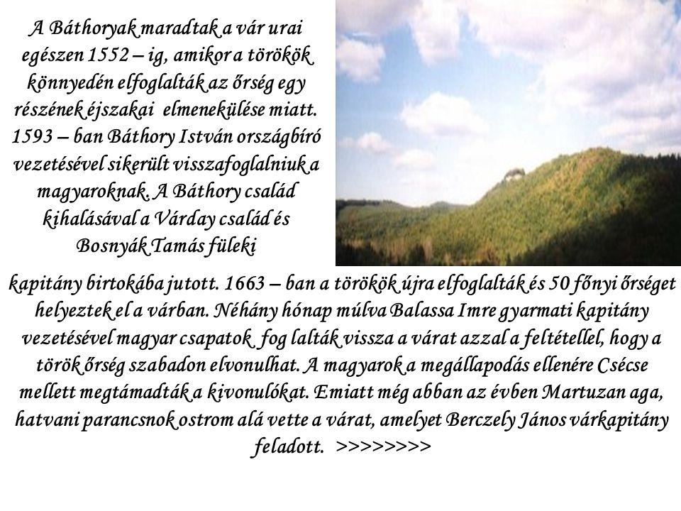 A Báthoryak maradtak a vár urai egészen 1552 – ig, amikor a törökök könnyedén elfoglalták az őrség egy részének éjszakai elmenekülése miatt. 1593 – ban Báthory István országbíró vezetésével sikerült visszafoglalniuk a magyaroknak. A Báthory család kihalásával a Várday család és Bosnyák Tamás füleki