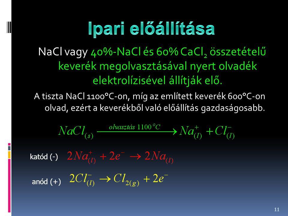 Ipari előállítása NaCl vagy 40%-NaCl és 60% CaCl2 összetételű keverék megolvasztásával nyert olvadék elektrolízisével állítják elő.