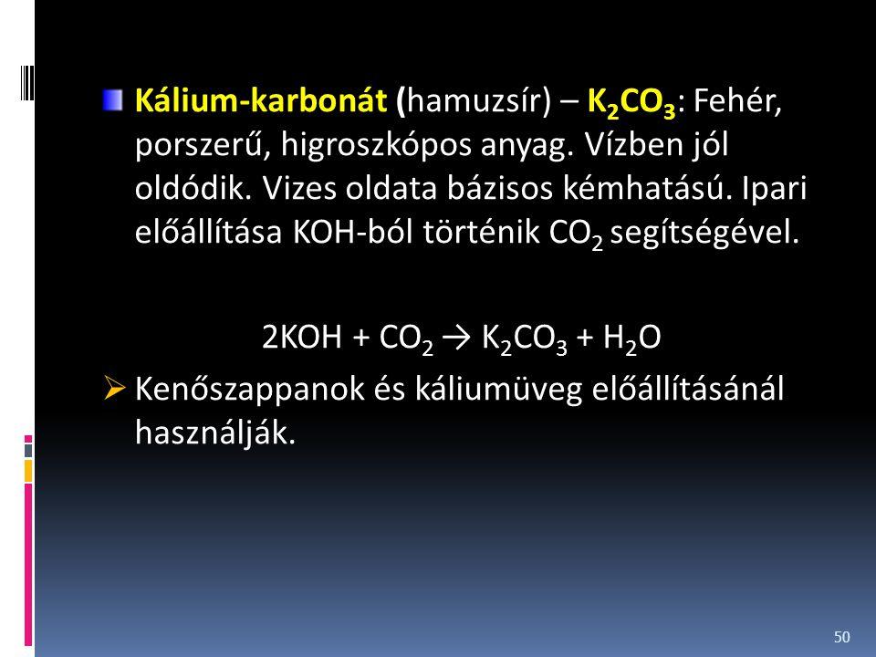 Kálium-karbonát (hamuzsír) – K2CO3: Fehér, porszerű, higroszkópos anyag. Vízben jól oldódik. Vizes oldata bázisos kémhatású. Ipari előállítása KOH-ból történik CO2 segítségével.