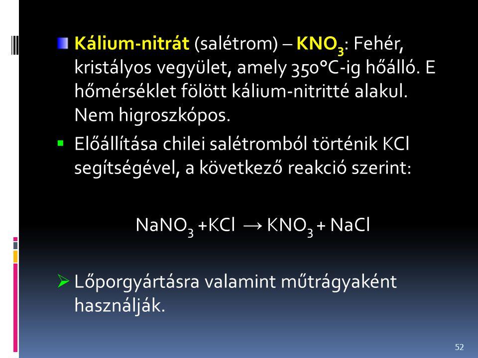 Kálium-nitrát (salétrom) – KNO3: Fehér, kristályos vegyület, amely 350°C-ig hőálló. E hőmérséklet fölött kálium-nitritté alakul. Nem higroszkópos.