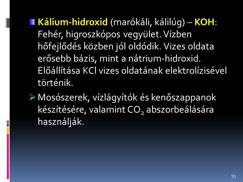 Kálium-hidroxid (marókáli, kálilúg) – KOH: Fehér, higroszkópos vegyület. Vízben hőfejlődés közben jól oldódik. Vizes oldata erősebb bázis, mint a nátrium-hidroxid. Előállítása KCl vizes oldatának elektrolízisével történik.