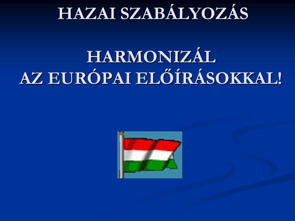 HAZAI SZABÁLYOZÁS HARMONIZÁL AZ EURÓPAI ELŐÍRÁSOKKAL!