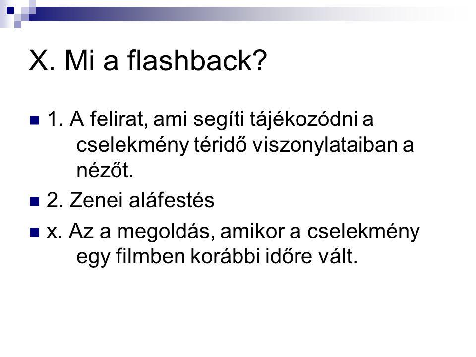 X. Mi a flashback 1. A felirat, ami segíti tájékozódni a cselekmény téridő viszonylataiban a nézőt.