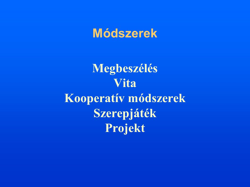Módszerek Megbeszélés Vita Kooperatív módszerek Szerepjáték Projekt