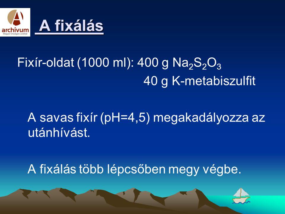 A fixálás Fixír-oldat (1000 ml): 400 g Na2S2O3 40 g K-metabiszulfit