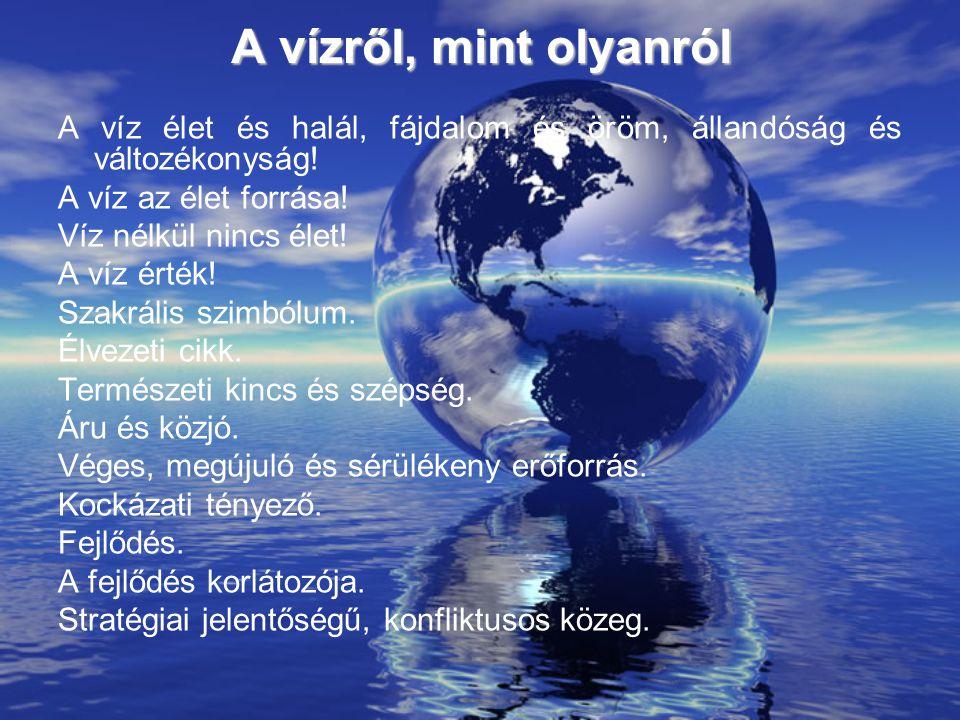 A vízről, mint olyanról A víz élet és halál, fájdalom és öröm, állandóság és változékonyság! A víz az élet forrása!
