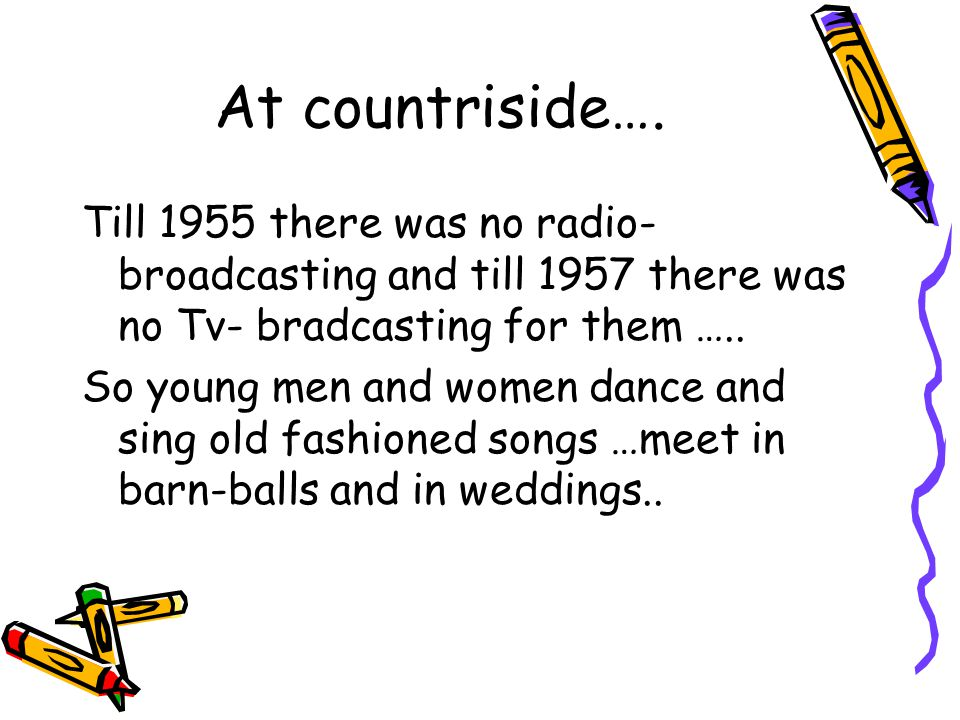 At countriside…. Till 1955 there was no radio- broadcasting and till 1957 there was no Tv- bradcasting for them …..