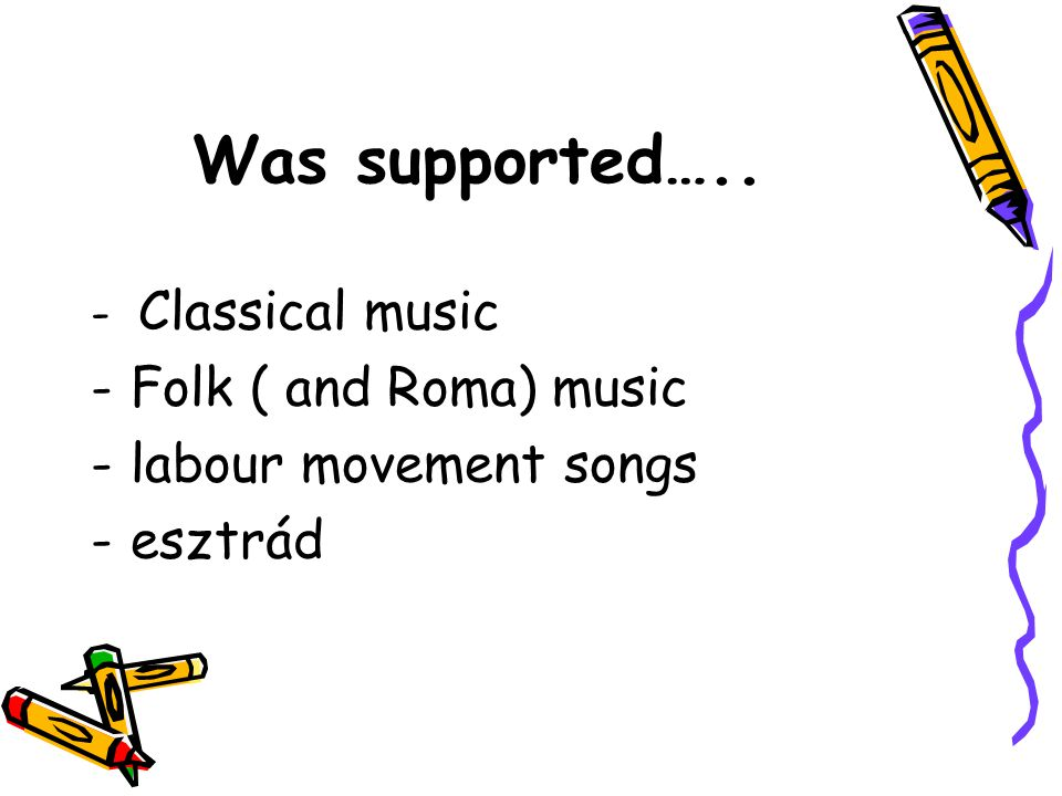 Was supported….. Folk ( and Roma) music labour movement songs esztrád
