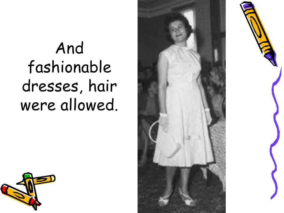 And fashionable dresses, hair were allowed.