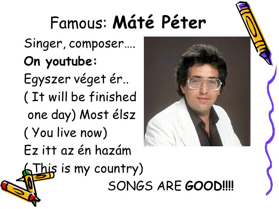 Famous: Máté Péter Singer, composer…. On youtube: Egyszer véget ér..