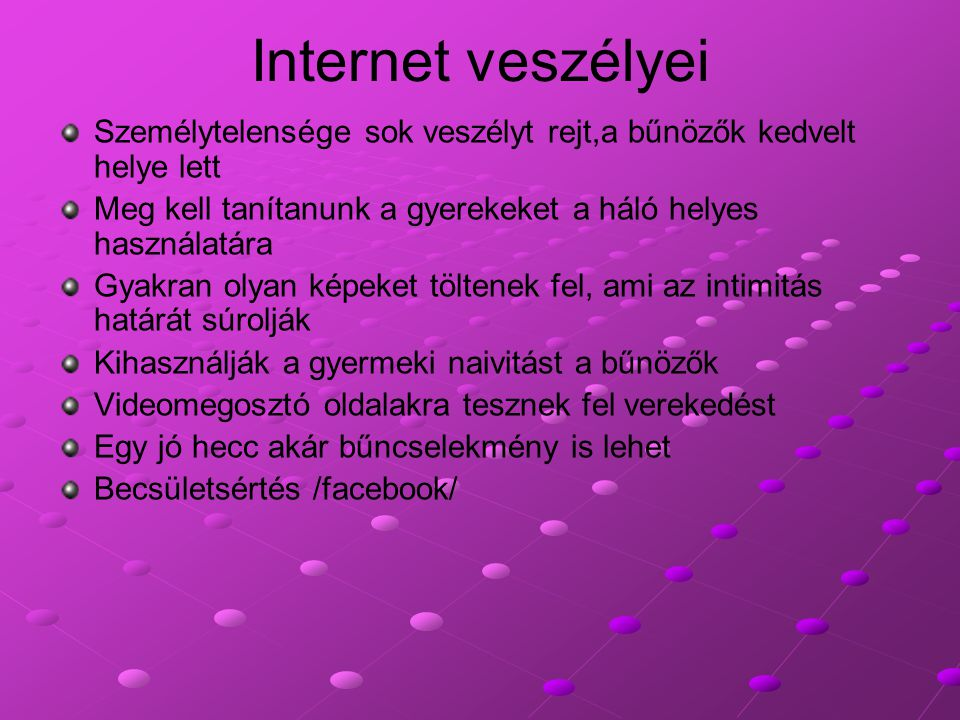 Internet veszélyei Személytelensége sok veszélyt rejt,a bűnözők kedvelt helye lett. Meg kell tanítanunk a gyerekeket a háló helyes használatára.