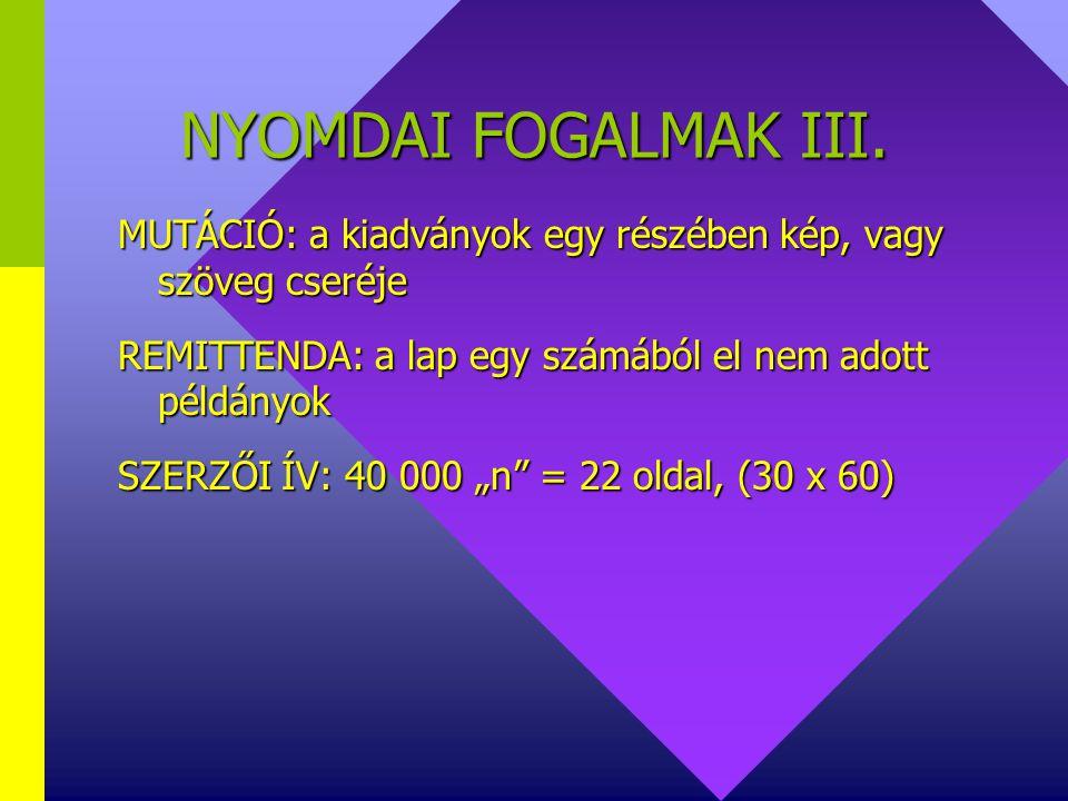 NYOMDAI FOGALMAK III. MUTÁCIÓ: a kiadványok egy részében kép, vagy szöveg cseréje. REMITTENDA: a lap egy számából el nem adott példányok.