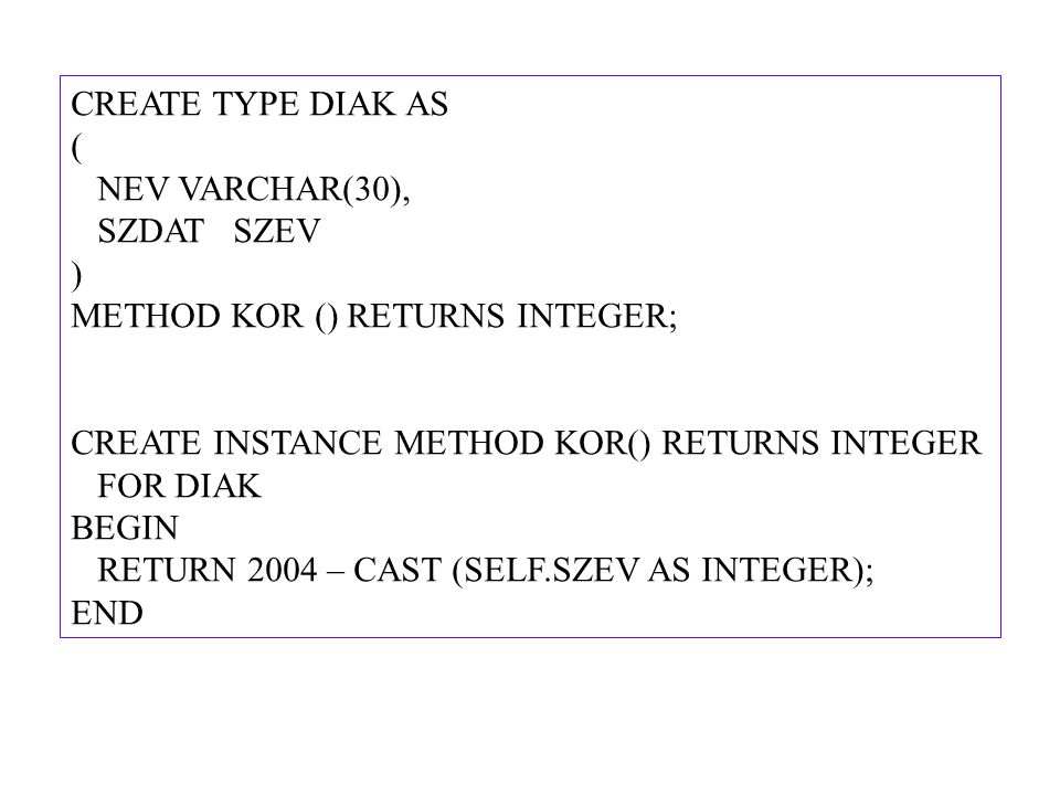 CREATE TYPE DIAK AS ( NEV VARCHAR(30), SZDAT SZEV. ) METHOD KOR () RETURNS INTEGER; CREATE INSTANCE METHOD KOR() RETURNS INTEGER.