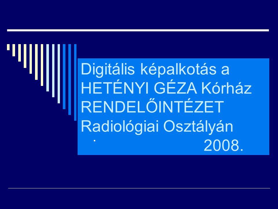 Digitális képalkotás a HETÉNYI GÉZA Kórház RENDELŐINTÉZET Radiológiai Osztályán 2008.