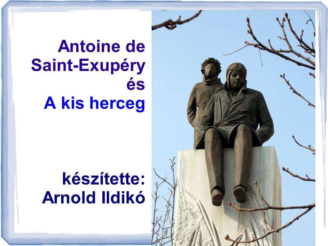 Antoine de Saint-Exupéry és A kis herceg készítette: Arnold Ildikó