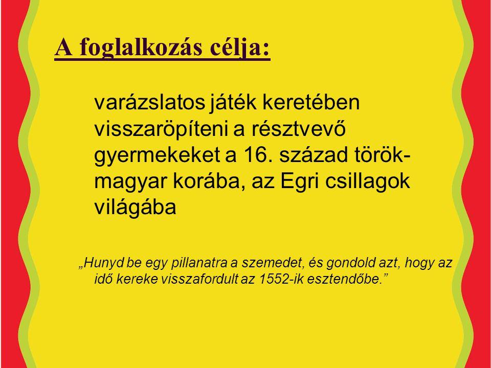 A foglalkozás célja: varázslatos játék keretében visszaröpíteni a résztvevő gyermekeket a 16. század török-magyar korába, az Egri csillagok világába.