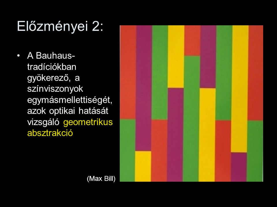 Előzményei 2: A Bauhaus-tradíciókban gyökerező, a színviszonyok egymásmellettiségét, azok optikai hatását vizsgáló geometrikus absztrakció.