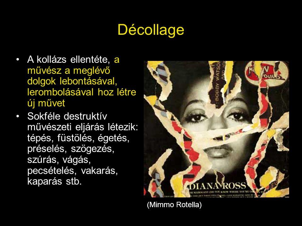 Décollage A kollázs ellentéte, a művész a meglévő dolgok lebontásával, lerombolásával hoz létre új művet.
