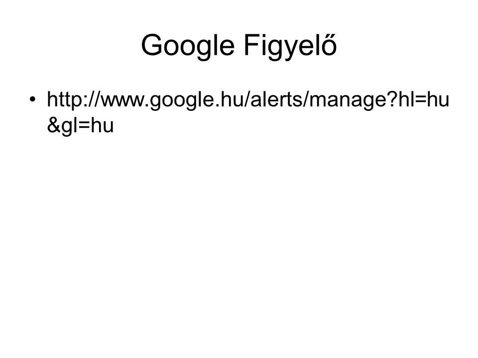 Google Figyelő http://www.google.hu/alerts/manage hl=hu&gl=hu