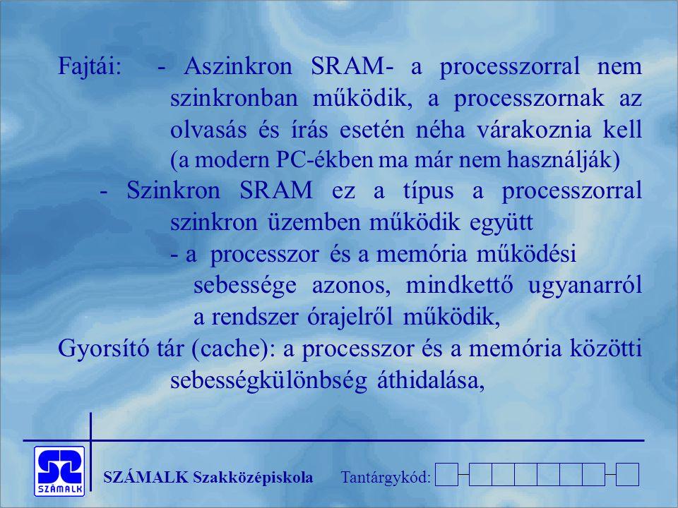 Fajtái: - Aszinkron SRAM- a processzorral nem szinkronban működik, a processzornak az olvasás és írás esetén néha várakoznia kell (a modern PC-ékben ma már nem használják)