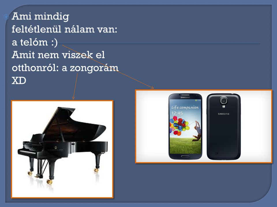 Ami mindig feltétlenül nálam van: a telóm :) Amit nem viszek el otthonról: a zongorám XD