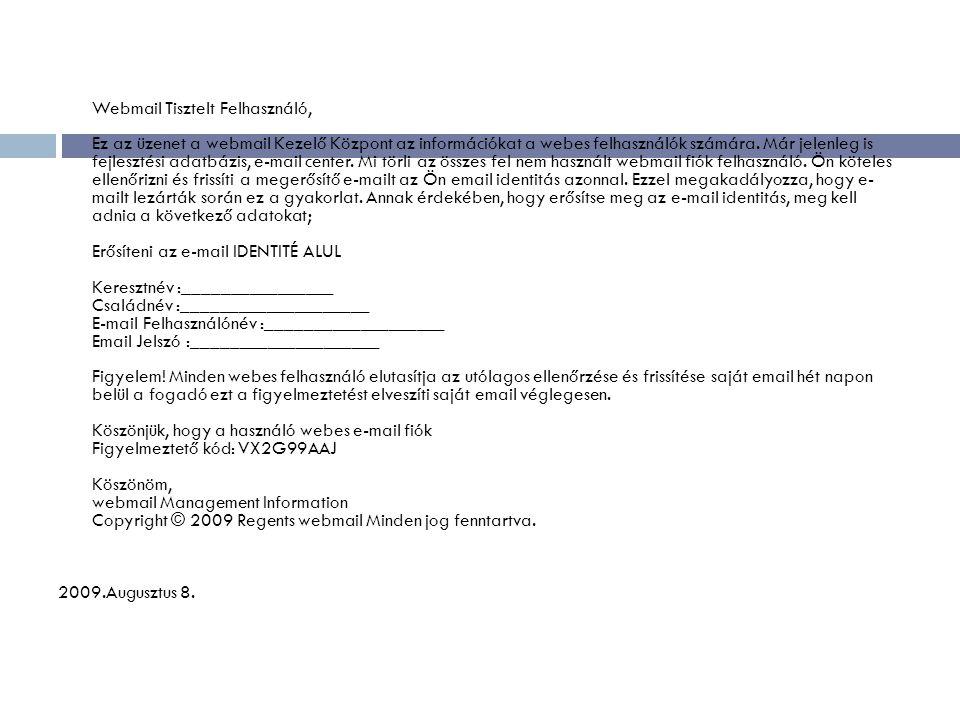 Webmail Tisztelt Felhasználó, Ez az üzenet a webmail Kezelő Központ az információkat a webes felhasználók számára. Már jelenleg is fejlesztési adatbázis, e-mail center. Mi törli az összes fel nem használt webmail fiók felhasználó. Ön köteles ellenőrizni és frissíti a megerősítő e-mailt az Ön email identitás azonnal. Ezzel megakadályozza, hogy e- mailt lezárták során ez a gyakorlat. Annak érdekében, hogy erősítse meg az e-mail identitás, meg kell adnia a következő adatokat; Erősíteni az e-mail IDENTITÉ ALUL Keresztnév :________________ Családnév :____________________ E-mail Felhasználónév :___________________ Email Jelszó :____________________ Figyelem! Minden webes felhasználó elutasítja az utólagos ellenőrzése és frissítése saját email hét napon belül a fogadó ezt a figyelmeztetést elveszíti saját email véglegesen. Köszönjük, hogy a használó webes e-mail fiók Figyelmeztető kód: VX2G99AAJ Köszönöm, webmail Management Information Copyright © 2009 Regents webmail Minden jog fenntartva.
