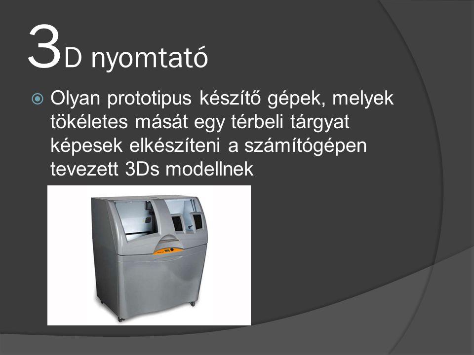3D nyomtató Olyan prototipus készítő gépek, melyek tökéletes mását egy térbeli tárgyat képesek elkészíteni a számítógépen tevezett 3Ds modellnek.
