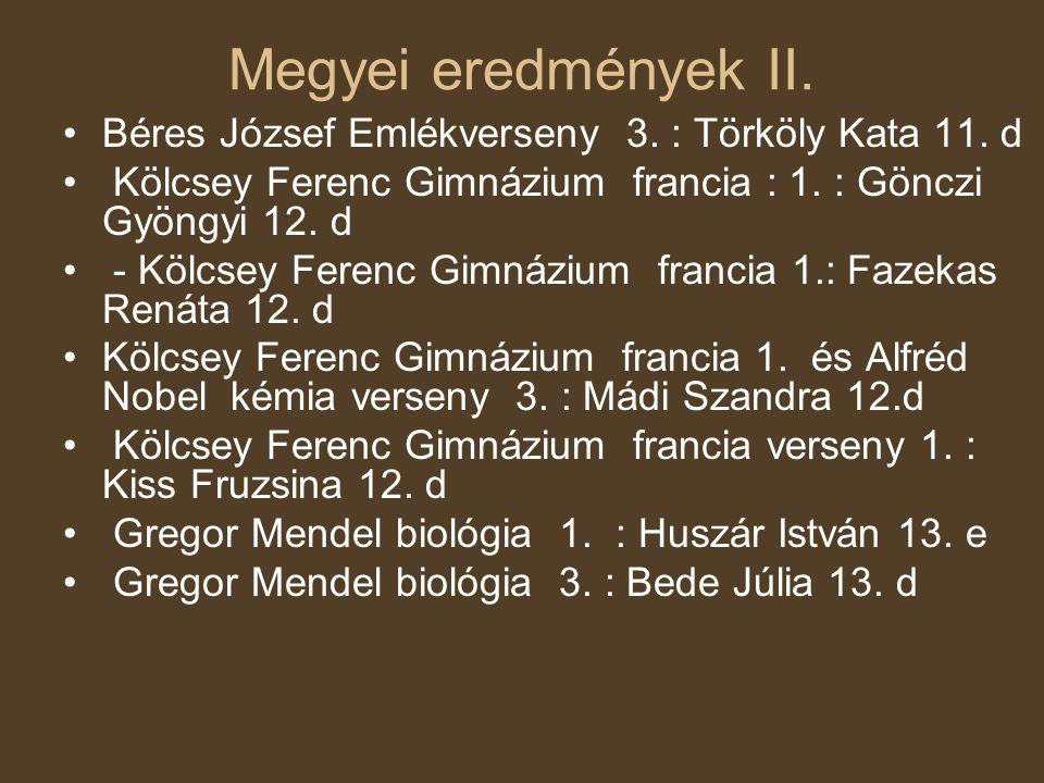 Megyei eredmények II. Béres József Emlékverseny 3. : Törköly Kata 11. d. Kölcsey Ferenc Gimnázium francia : 1. : Gönczi Gyöngyi 12. d.