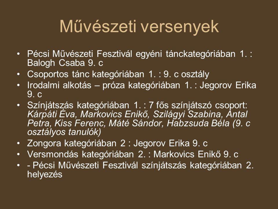 Művészeti versenyek Pécsi Művészeti Fesztivál egyéni tánckategóriában 1. : Balogh Csaba 9. c. Csoportos tánc kategóriában 1. : 9. c osztály.
