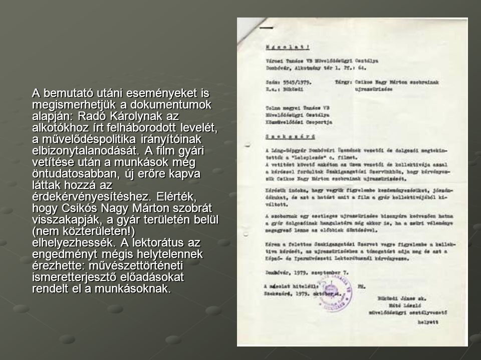 A bemutató utáni eseményeket is megismerhetjük a dokumentumok alapján: Radó Károlynak az alkotókhoz írt felháborodott levelét, a művelődéspolitika irányítóinak elbizonytalanodását.