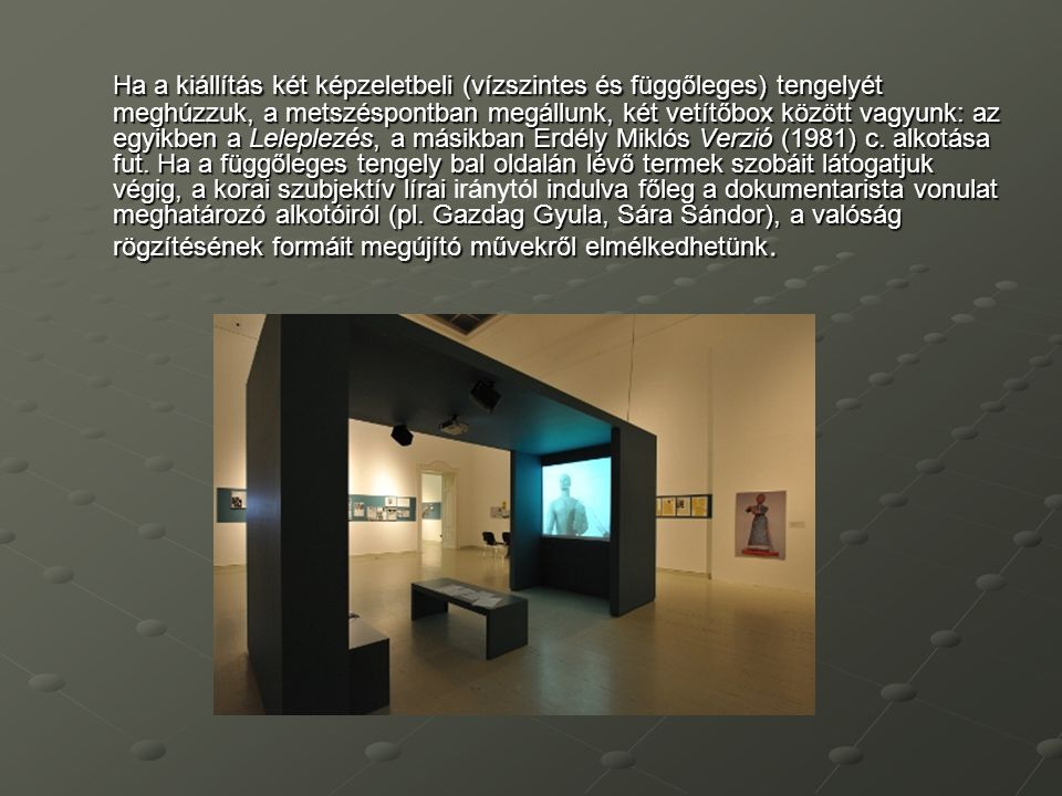 Ha a kiállítás két képzeletbeli (vízszintes és függőleges) tengelyét meghúzzuk, a metszéspontban megállunk, két vetítőbox között vagyunk: az egyikben a Leleplezés, a másikban Erdély Miklós Verzió (1981) c.