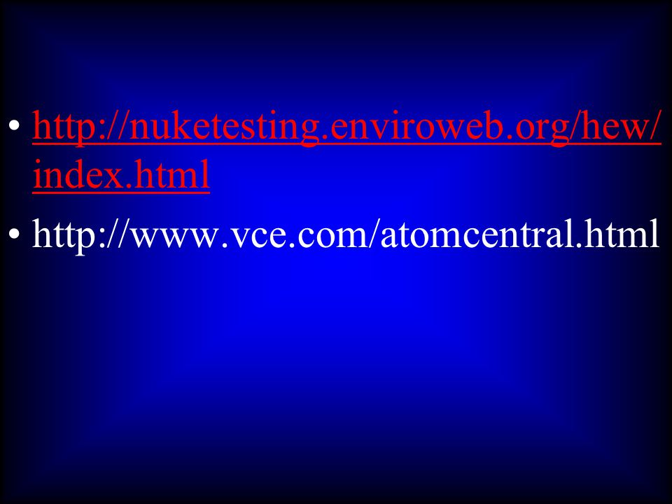 http://nuketesting.enviroweb.org/hew/index.html http://www.vce.com/atomcentral.html