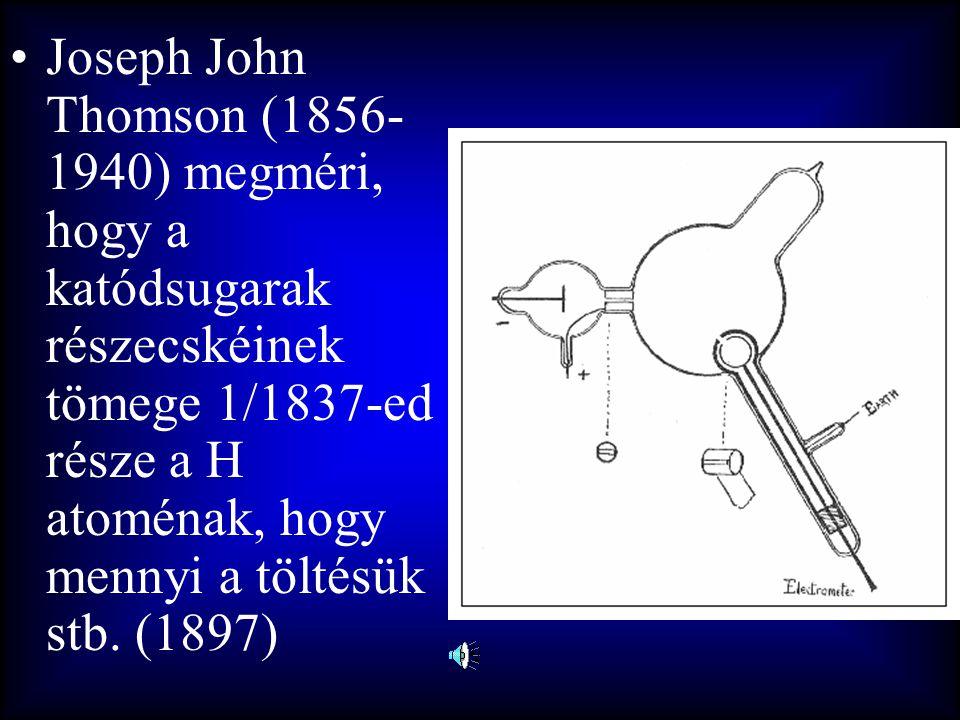 Joseph John Thomson (1856-1940) megméri, hogy a katódsugarak részecskéinek tömege 1/1837-ed része a H atoménak, hogy mennyi a töltésük stb.