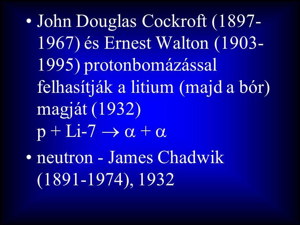 John Douglas Cockroft (1897-1967) és Ernest Walton (1903-1995) protonbomázással felhasítják a litium (majd a bór) magját (1932) p + Li-7   + 