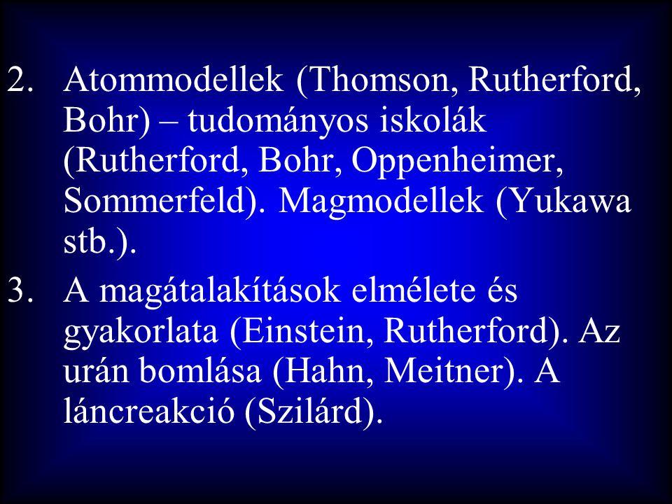 Atommodellek (Thomson, Rutherford, Bohr) – tudományos iskolák (Rutherford, Bohr, Oppenheimer, Sommerfeld). Magmodellek (Yukawa stb.).