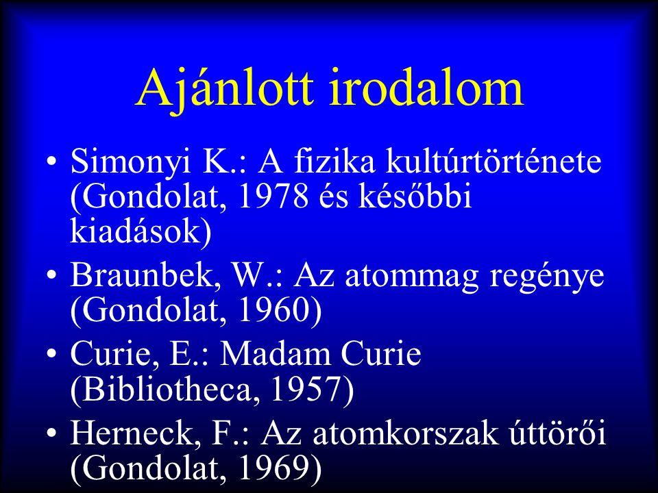 Ajánlott irodalom Simonyi K.: A fizika kultúrtörténete (Gondolat, 1978 és későbbi kiadások) Braunbek, W.: Az atommag regénye (Gondolat, 1960)