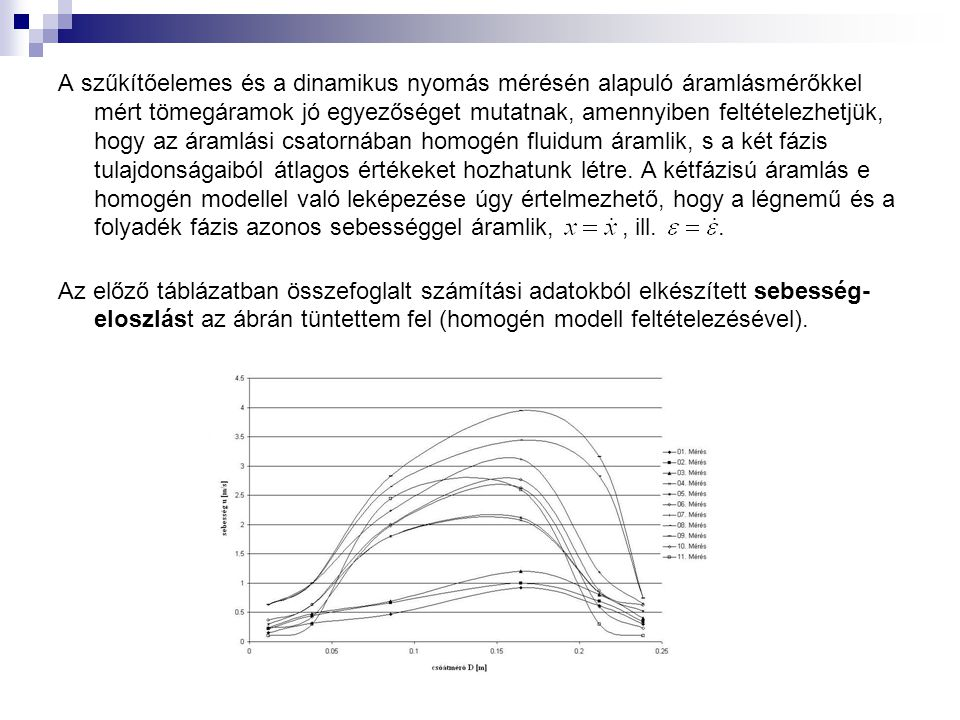 A szűkítőelemes és a dinamikus nyomás mérésén alapuló áramlásmérőkkel mért tömegáramok jó egyezőséget mutatnak, amennyiben feltételezhetjük, hogy az áramlási csatornában homogén fluidum áramlik, s a két fázis tulajdonságaiból átlagos értékeket hozhatunk létre. A kétfázisú áramlás e homogén modellel való leképezése úgy értelmezhető, hogy a légnemű és a folyadék fázis azonos sebességgel áramlik, , ill. .